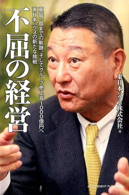 不屈の経営 ~東証一部までの軌跡、そしてグループ売上高1000億円へ 東日本ハウスの新たな挑戦~の画像1